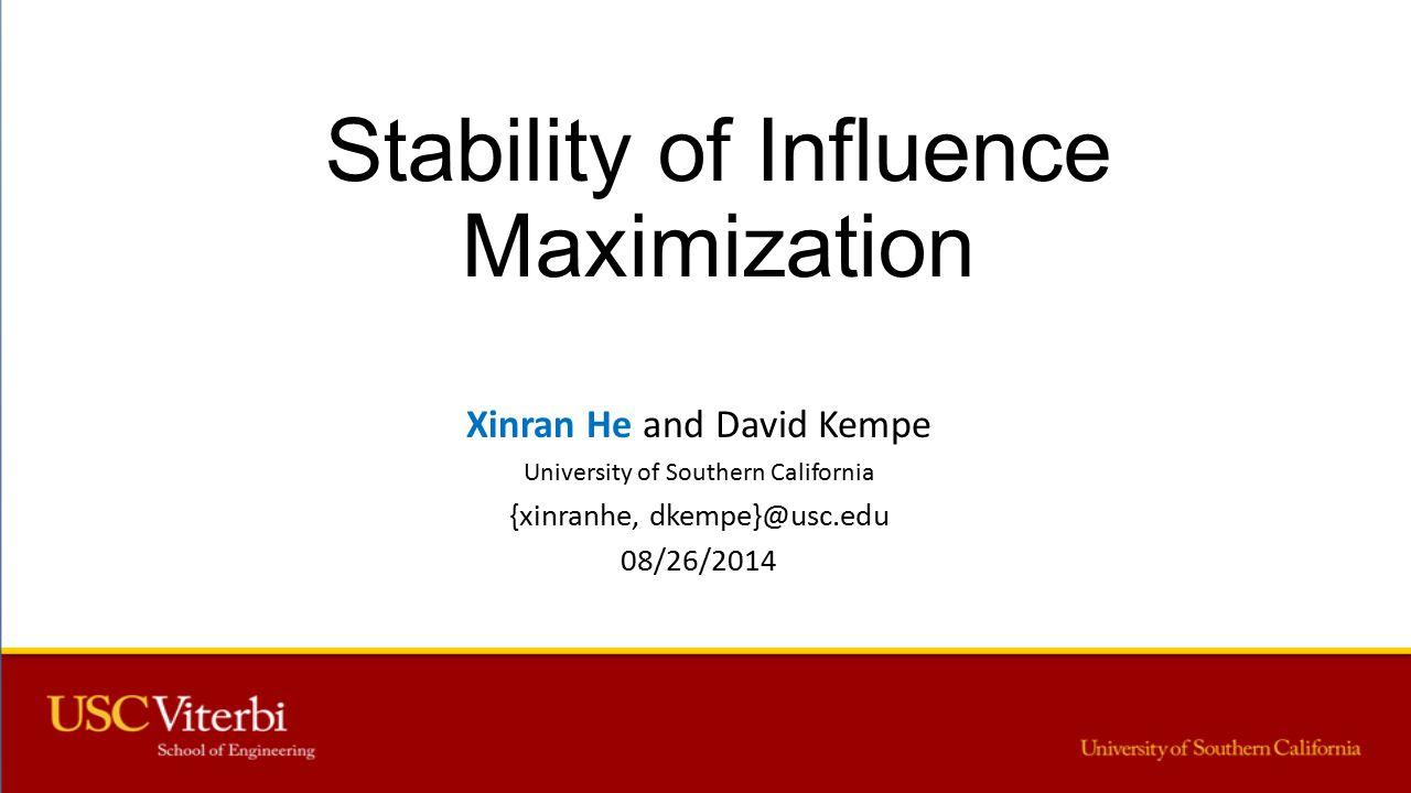 Stability of Influence Maximization Xinran He and David Kempe University of Southern California {xinranhe, dkempe}@usc.edu 08/26/2014