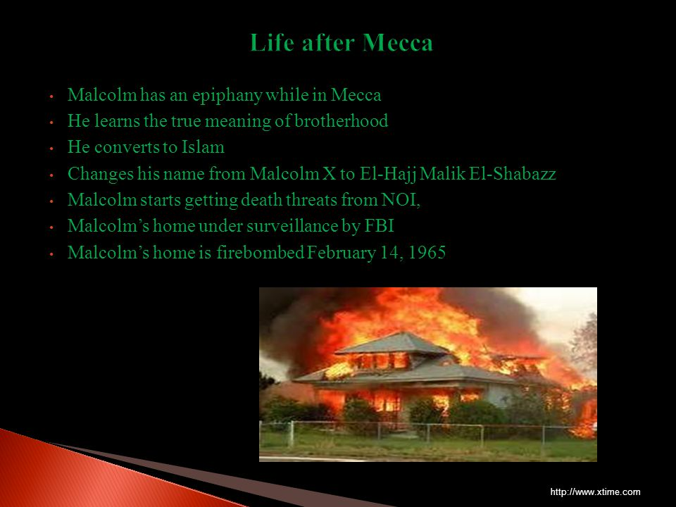Malcolm has an epiphany while in Mecca He learns the true meaning of brotherhood He converts to Islam Changes his name from Malcolm X to El-Hajj Malik El-Shabazz Malcolm starts getting death threats from NOI, Malcolm's home under surveillance by FBI Malcolm's home is firebombed February 14, 1965 http://www.xtime.com