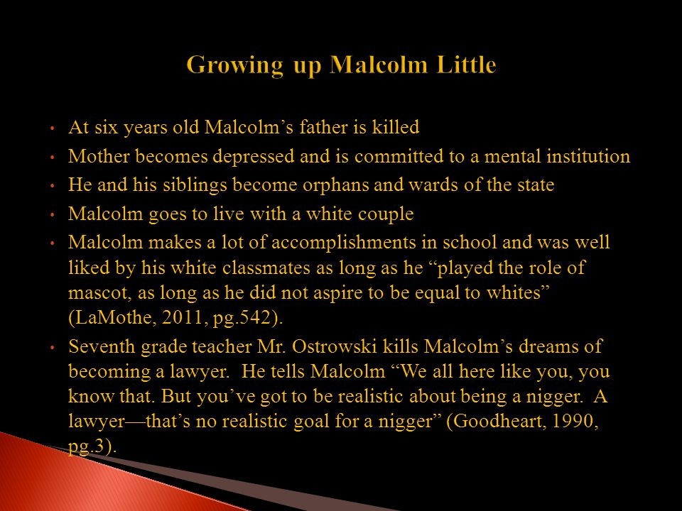 At six years old Malcolm's father is killed Mother becomes depressed and is committed to a mental institution He and his siblings become orphans and wards of the state Malcolm goes to live with a white couple Malcolm makes a lot of accomplishments in school and was well liked by his white classmates as long as he played the role of mascot, as long as he did not aspire to be equal to whites (LaMothe, 2011, pg.542).