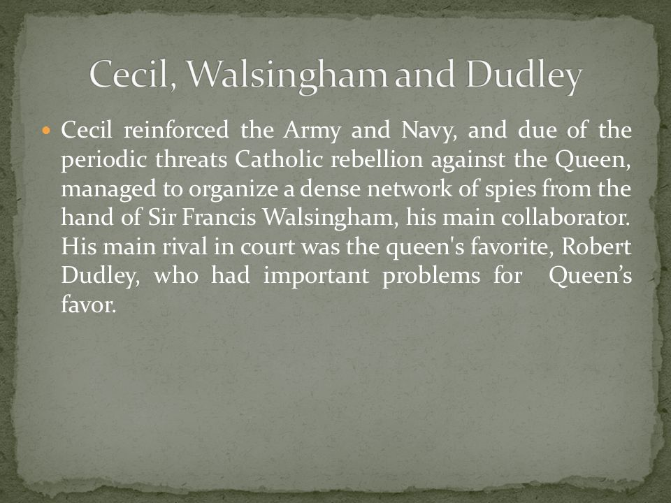 Cecil reinforced the Army and Navy, and due of the periodic threats Catholic rebellion against the Queen, managed to organize a dense network of spies from the hand of Sir Francis Walsingham, his main collaborator.