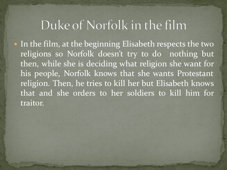 In the film, at the beginning Elisabeth respects the two religions so Norfolk doesn't try to do nothing but then, while she is deciding what religion she want for his people, Norfolk knows that she wants Protestant religion.