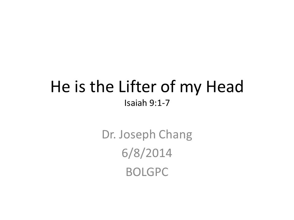 He is the Lifter of my Head Isaiah 9:1-7 Dr. Joseph Chang 6/8/2014 BOLGPC