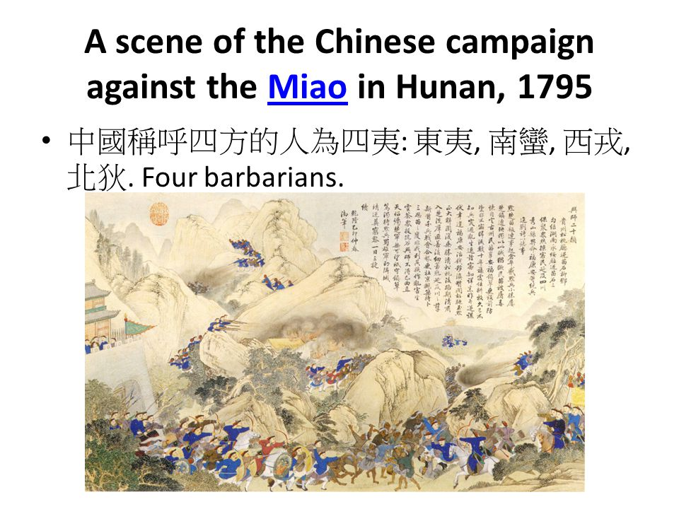 A scene of the Chinese campaign against the Miao in Hunan, 1795Miao 中國稱呼四方的人為四夷 : 東夷, 南蠻, 西戎, 北狄. Four barbarians.