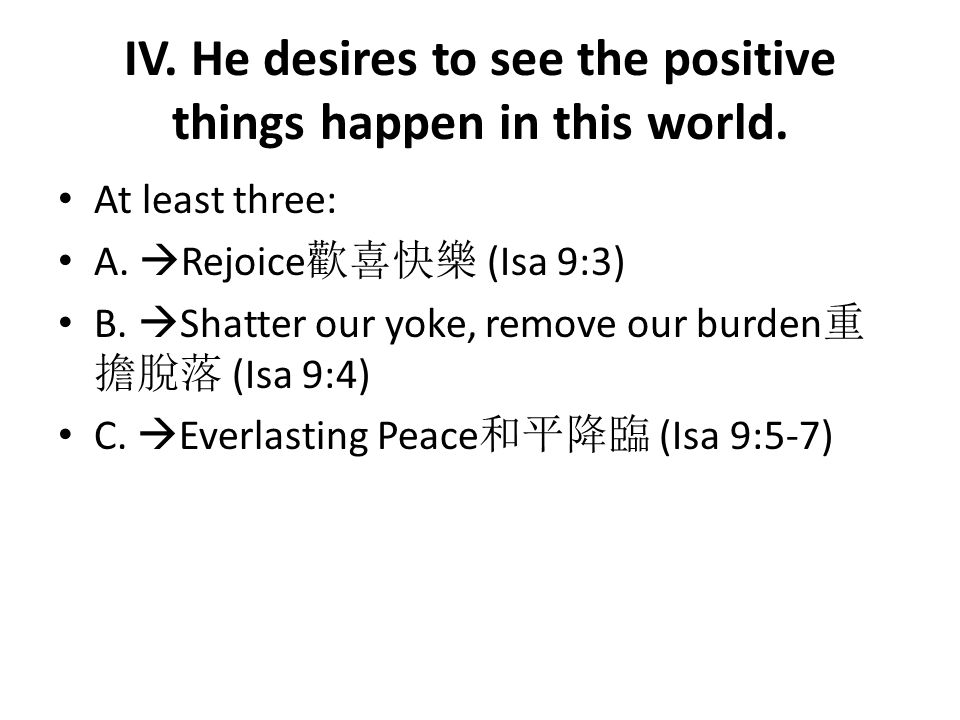 IV. He desires to see the positive things happen in this world. At least three: A.  Rejoice 歡喜快樂 (Isa 9:3) B.  Shatter our yoke, remove our burden 重