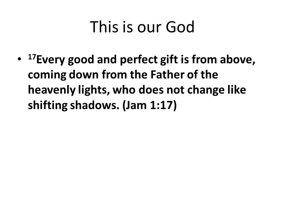 This is our God 17 Every good and perfect gift is from above, coming down from the Father of the heavenly lights, who does not change like shifting sh