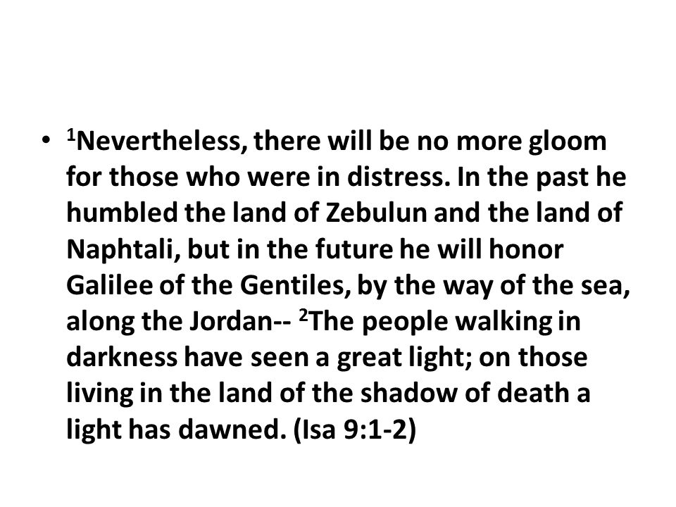 1 Nevertheless, there will be no more gloom for those who were in distress. In the past he humbled the land of Zebulun and the land of Naphtali, but i