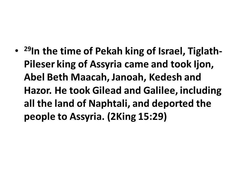 29 In the time of Pekah king of Israel, Tiglath- Pileser king of Assyria came and took Ijon, Abel Beth Maacah, Janoah, Kedesh and Hazor.