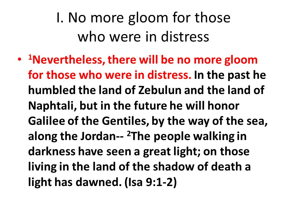 I. No more gloom for those who were in distress 1 Nevertheless, there will be no more gloom for those who were in distress. In the past he humbled the