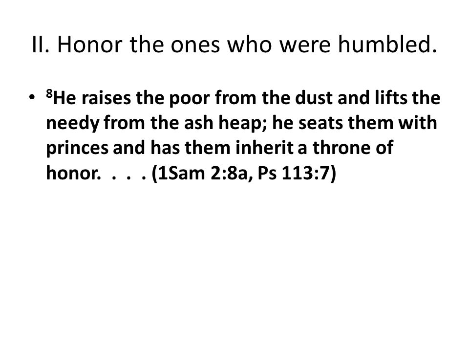 II. Honor the ones who were humbled. 8 He raises the poor from the dust and lifts the needy from the ash heap; he seats them with princes and has them