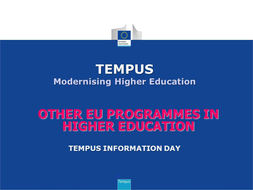 OTHER EU PROGRAMMES IN HIGHER EDUCATION 1 TEMPUS Modernising Higher Education TEMPUS INFORMATION DAY