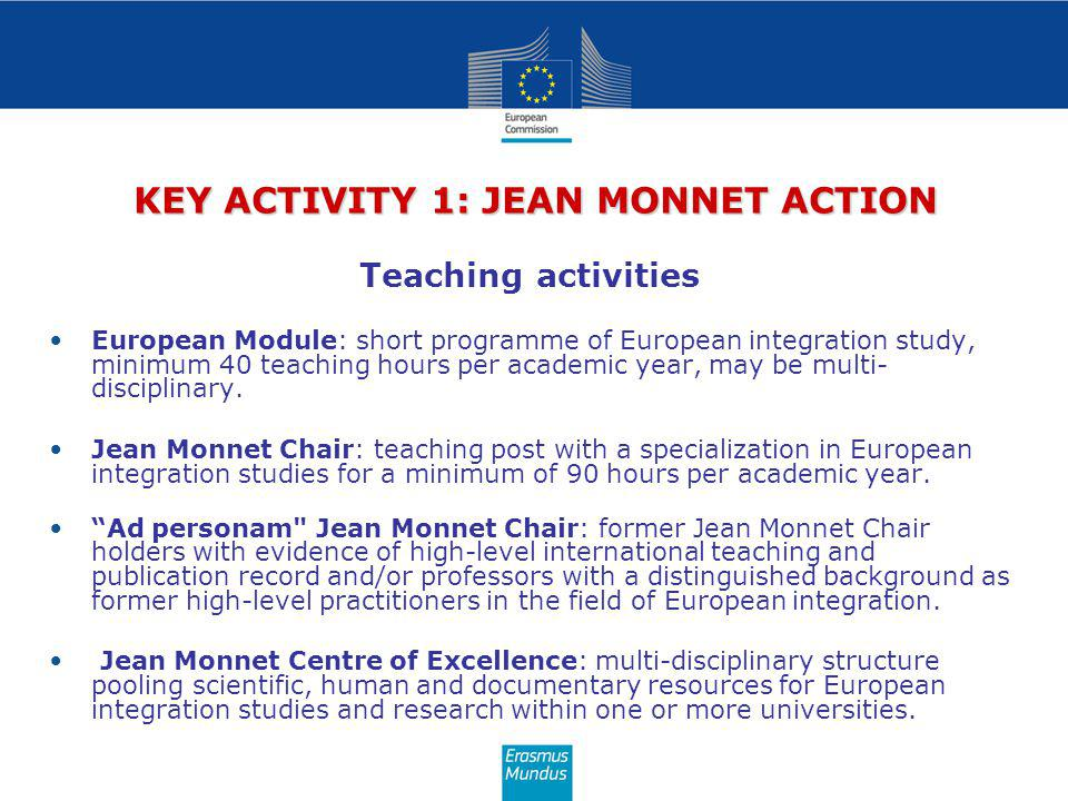 KEY ACTIVITY 1: JEAN MONNET ACTION Teaching activities European Module: short programme of European integration study, minimum 40 teaching hours per academic year, may be multi- disciplinary.