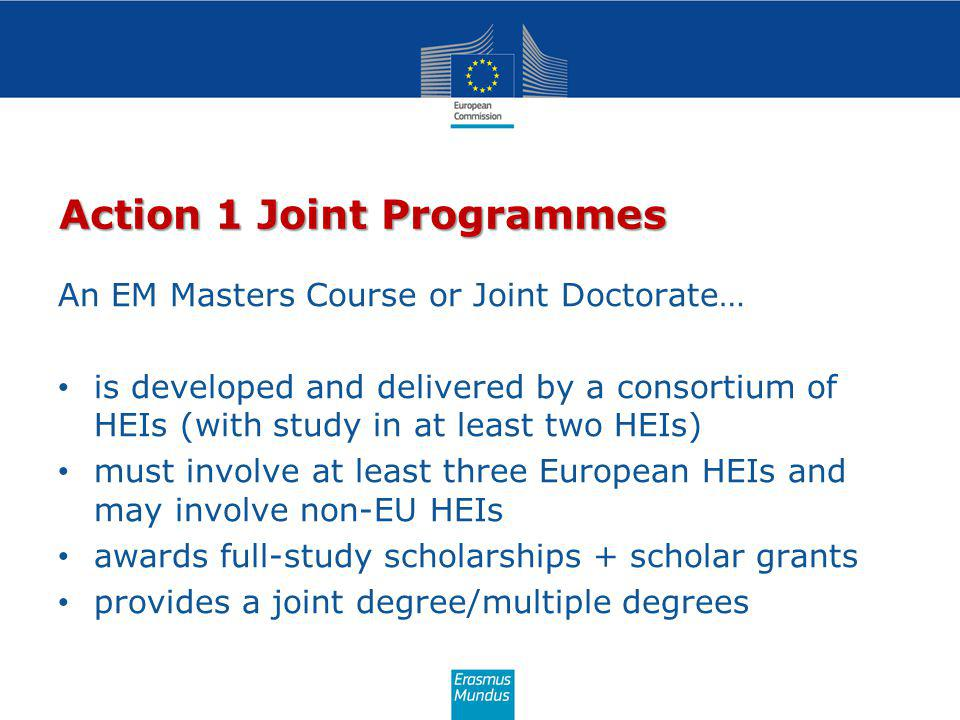 Action 1 Joint Programmes An EM Masters Course or Joint Doctorate… is developed and delivered by a consortium of HEIs (with study in at least two HEIs) must involve at least three European HEIs and may involve non-EU HEIs awards full-study scholarships + scholar grants provides a joint degree/multiple degrees