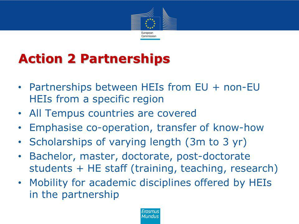 Action 2 Partnerships Partnerships between HEIs from EU + non-EU HEIs from a specific region All Tempus countries are covered Emphasise co-operation, transfer of know-how Scholarships of varying length (3m to 3 yr) Bachelor, master, doctorate, post-doctorate students + HE staff (training, teaching, research) Mobility for academic disciplines offered by HEIs in the partnership