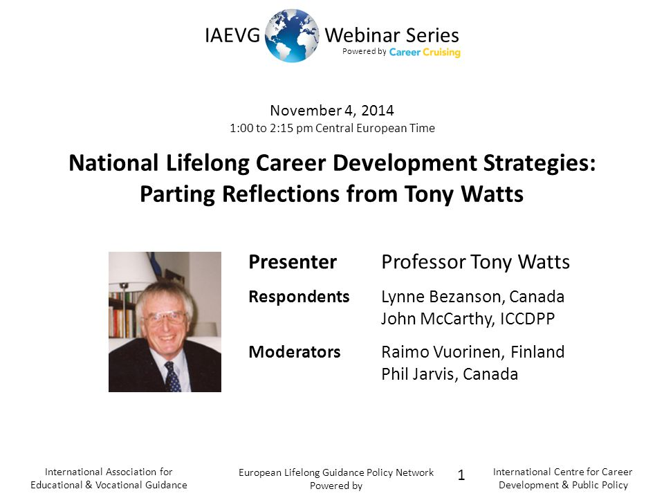 Powered b y IAEVG Webinar Series International Association for Educational & Vocational Guidance European Lifelong Guidance Policy Network Powered by International Centre for Career Development & Public Policy November 4, 2014 1:00 to 2:15 pm Central European Time National Lifelong Career Development Strategies: Parting Reflections from Tony Watts 1 PresenterProfessor Tony Watts RespondentsLynne Bezanson, Canada John McCarthy, ICCDPP ModeratorsRaimo Vuorinen, Finland Phil Jarvis, Canada