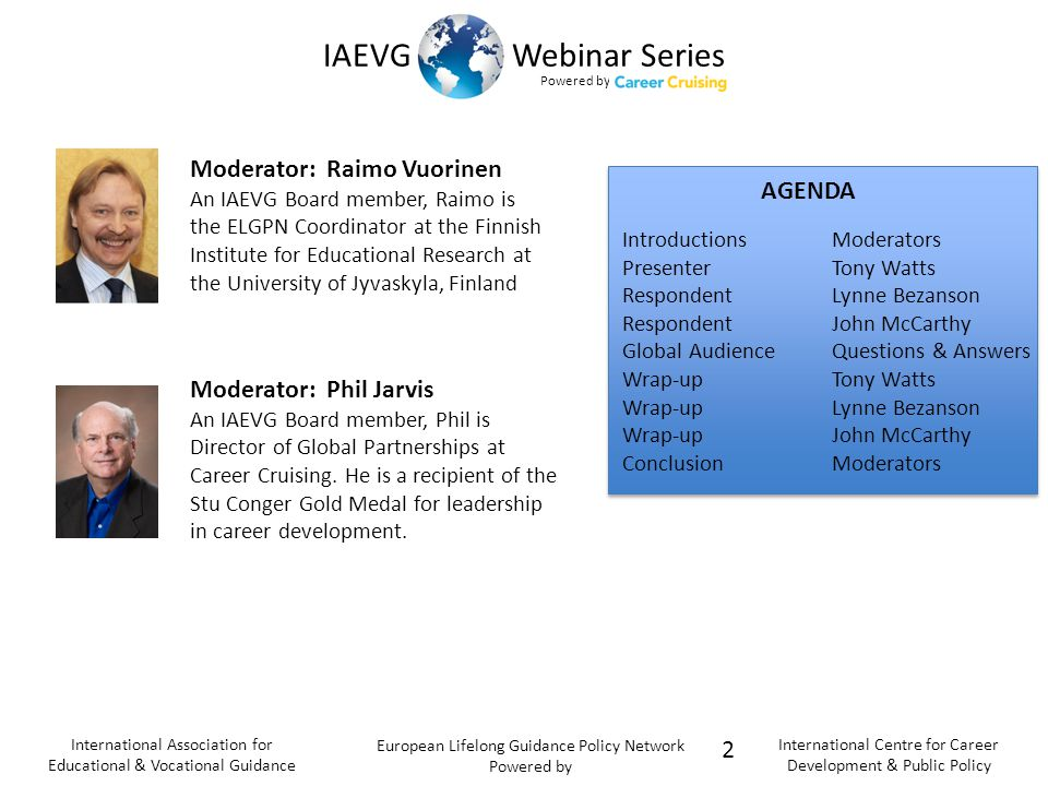 Powered b y IAEVG Webinar Series International Association for Educational & Vocational Guidance European Lifelong Guidance Policy Network Powered by International Centre for Career Development & Public Policy Moderator: Phil Jarvis An IAEVG Board member, Phil is Director of Global Partnerships at Career Cruising.