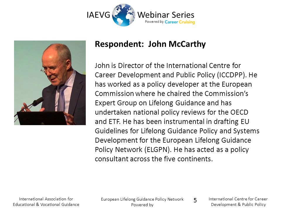 Powered b y IAEVG Webinar Series International Association for Educational & Vocational Guidance European Lifelong Guidance Policy Network Powered by International Centre for Career Development & Public Policy Respondent: John McCarthy John is Director of the International Centre for Career Development and Public Policy (ICCDPP).