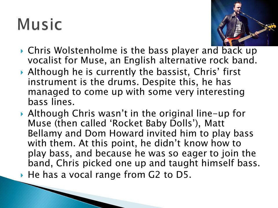  Chris Wolstenholme is the bass player and back up vocalist for Muse, an English alternative rock band.