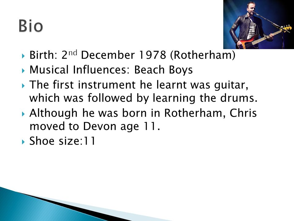  Birth: 2 nd December 1978 (Rotherham)  Musical Influences: Beach Boys  The first instrument he learnt was guitar, which was followed by learning the drums.
