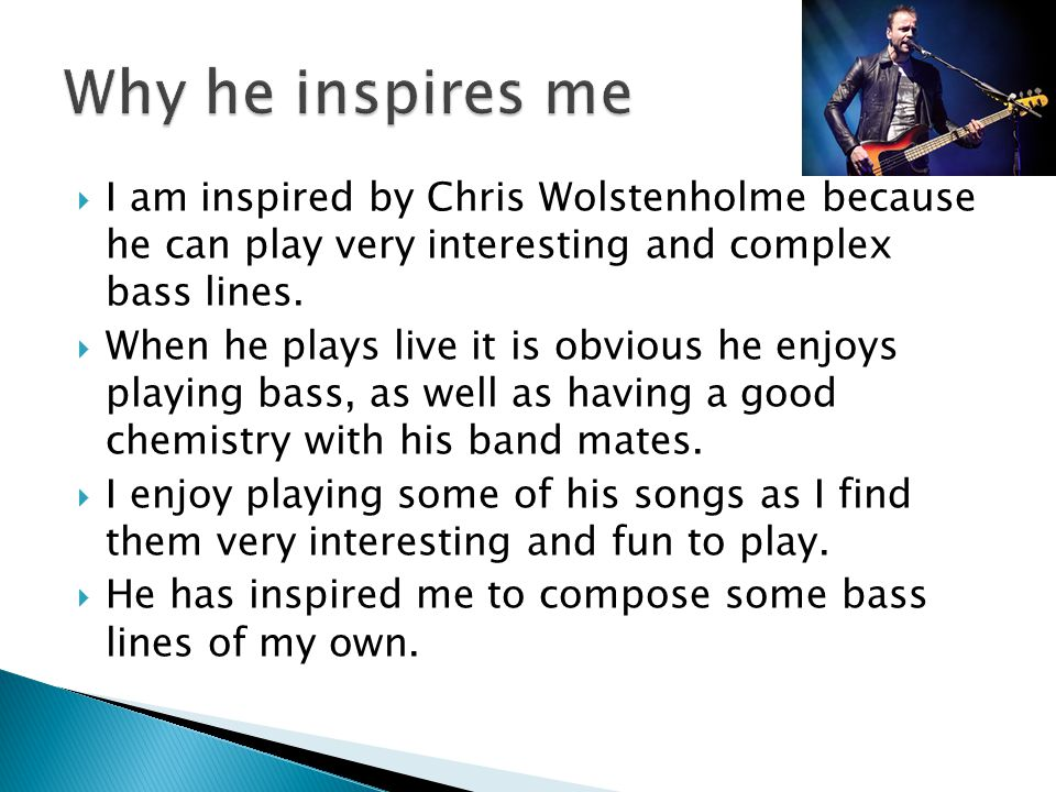  I am inspired by Chris Wolstenholme because he can play very interesting and complex bass lines.