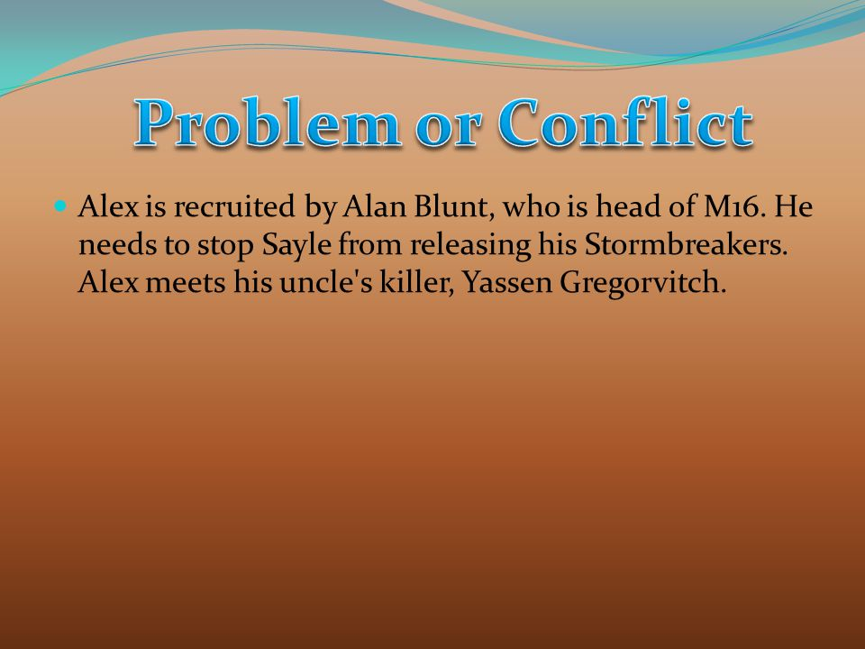 Alex is recruited by Alan Blunt, who is head of M16. He needs to stop Sayle from releasing his Stormbreakers. Alex meets his uncle's killer, Yassen Gr