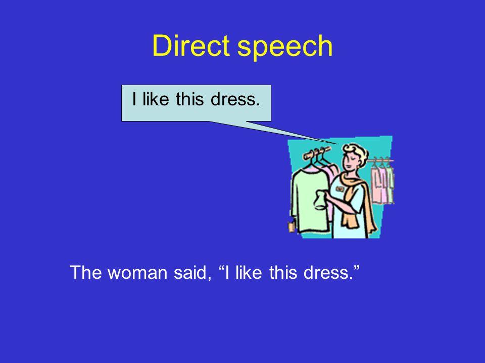 "Direct speech I like this dress. The woman said, ""I like this dress."""