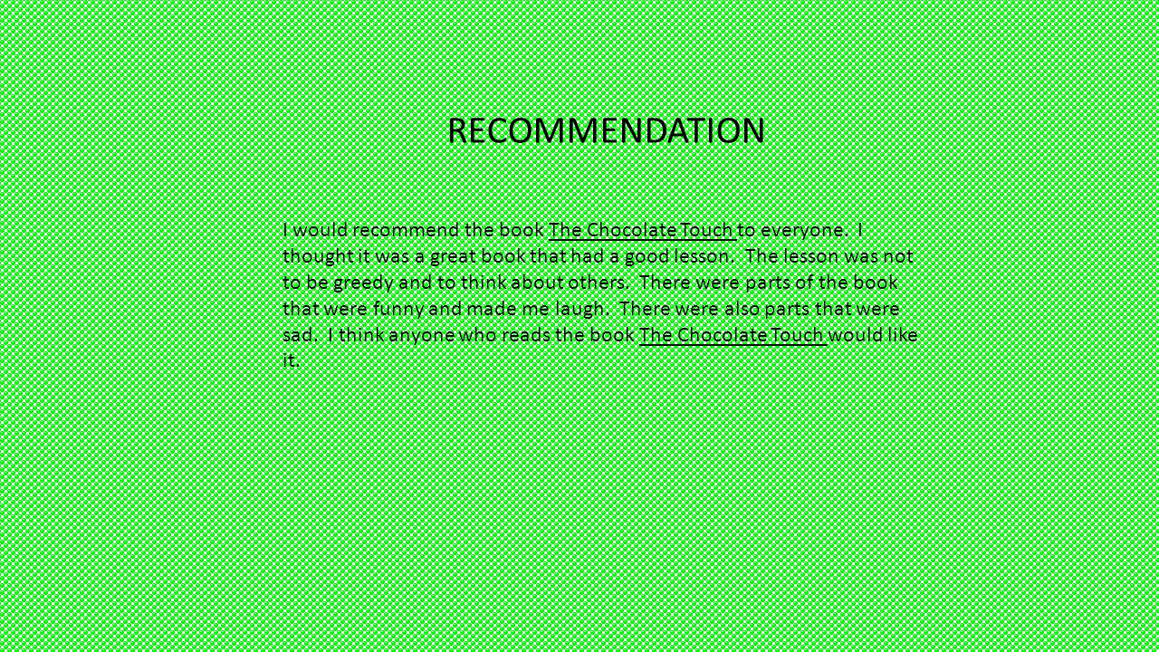 RECOMMENDATION I would recommend the book The Chocolate Touch to everyone. I thought it was a great book that had a good lesson. The lesson was not to