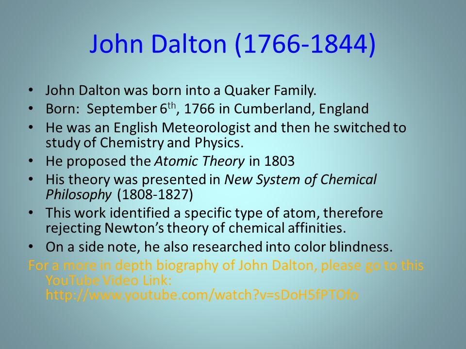 John Dalton (1766-1844) John Dalton was born into a Quaker Family. Born: September 6 th, 1766 in Cumberland, England He was an English Meteorologist a