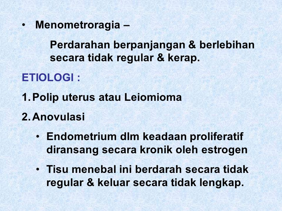 Menometroragia – Perdarahan berpanjangan & berlebihan secara tidak regular & kerap.