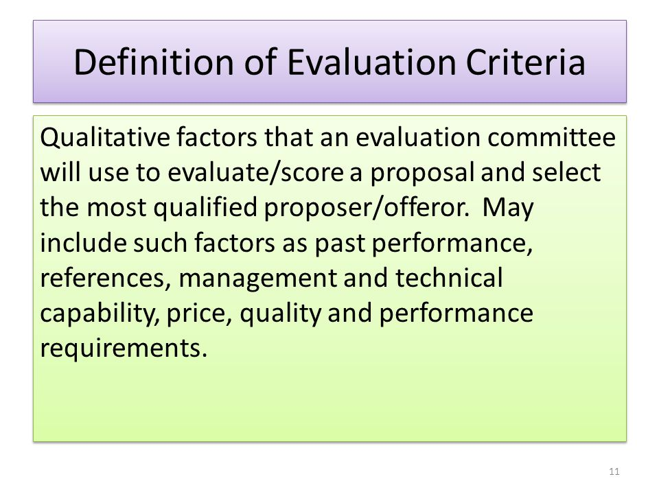 Definition of Evaluation Criteria Qualitative factors that an evaluation committee will use to evaluate/score a proposal and select the most qualified
