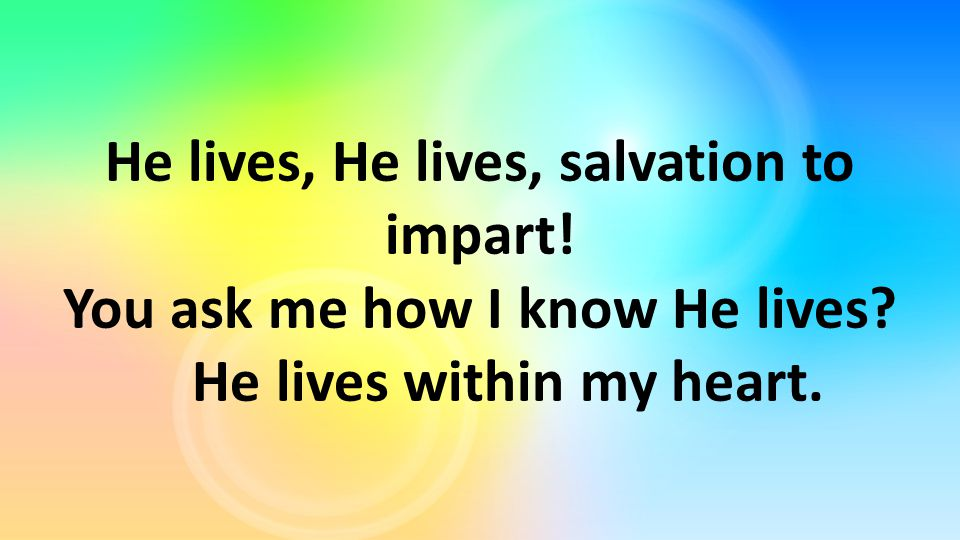 He lives, He lives, salvation to impart! You ask me how I know He lives? He lives within my heart.