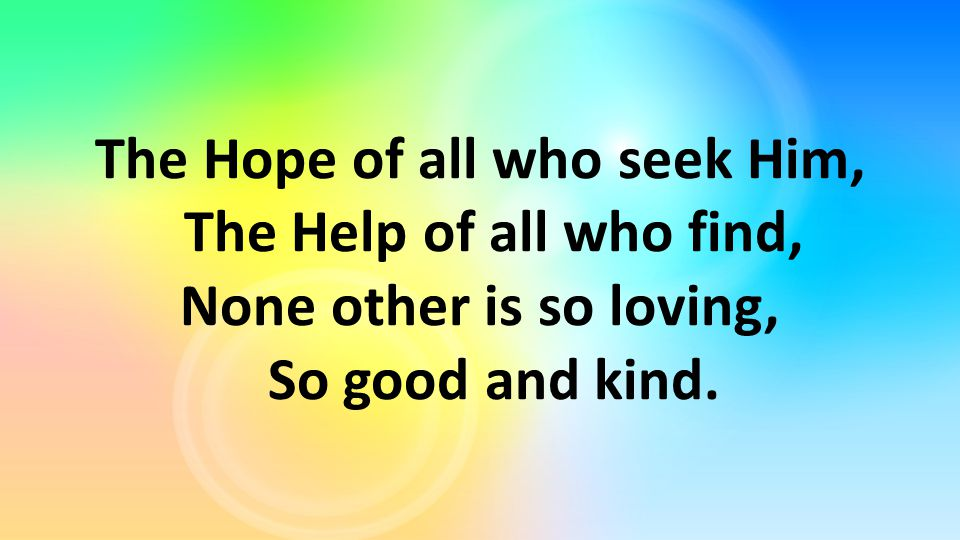 The Hope of all who seek Him, The Help of all who find, None other is so loving, So good and kind.