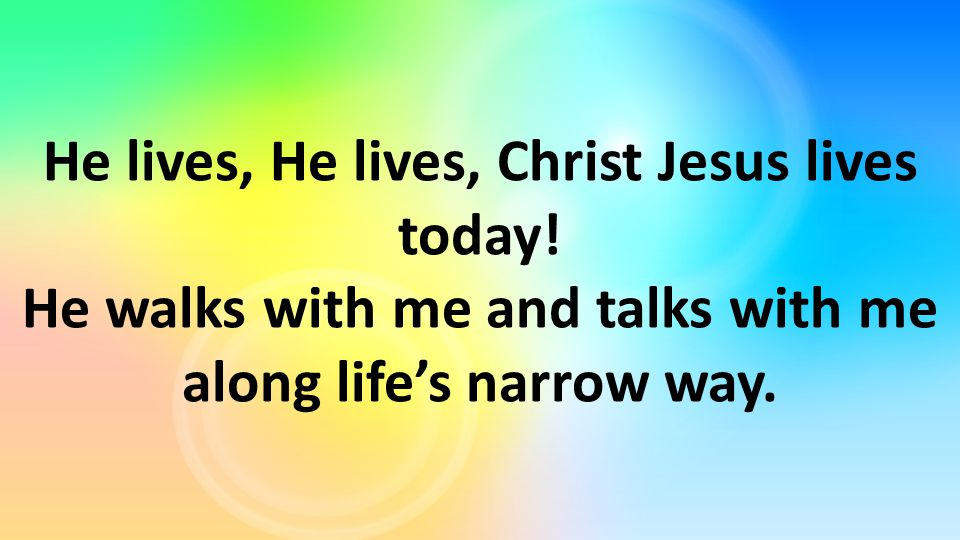 He lives, He lives, Christ Jesus lives today! He walks with me and talks with me along life's narrow way.