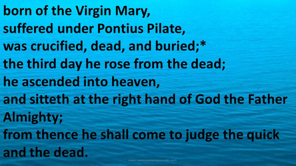 born of the Virgin Mary, suffered under Pontius Pilate, was crucified, dead, and buried;* the third day he rose from the dead; he ascended into heaven