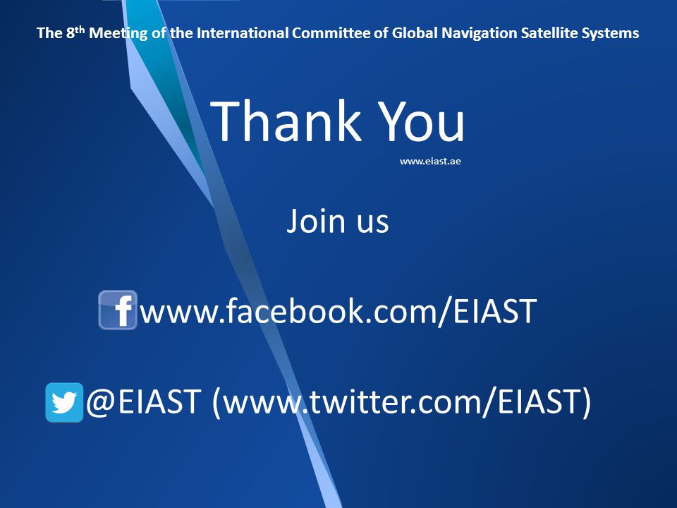 Join us: on www.facebook.com/EIAST and @EIAST (www.twitter.com/EIAST) The 8 th Meeting of the International Committee of Global Navigation Satellite Systems Join us www.facebook.com/EIAST @EIAST (www.twitter.com/EIAST) Thank You www.eiast.ae