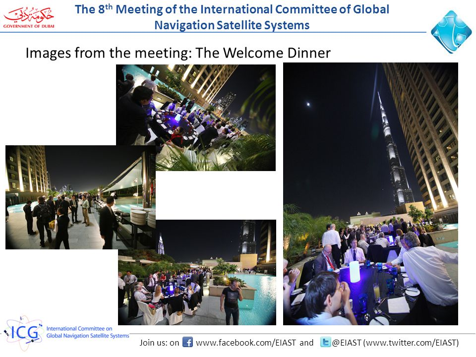 Join us: on www.facebook.com/EIAST and @EIAST (www.twitter.com/EIAST) Images from the meeting: The Welcome Dinner The 8 th Meeting of the International Committee of Global Navigation Satellite Systems