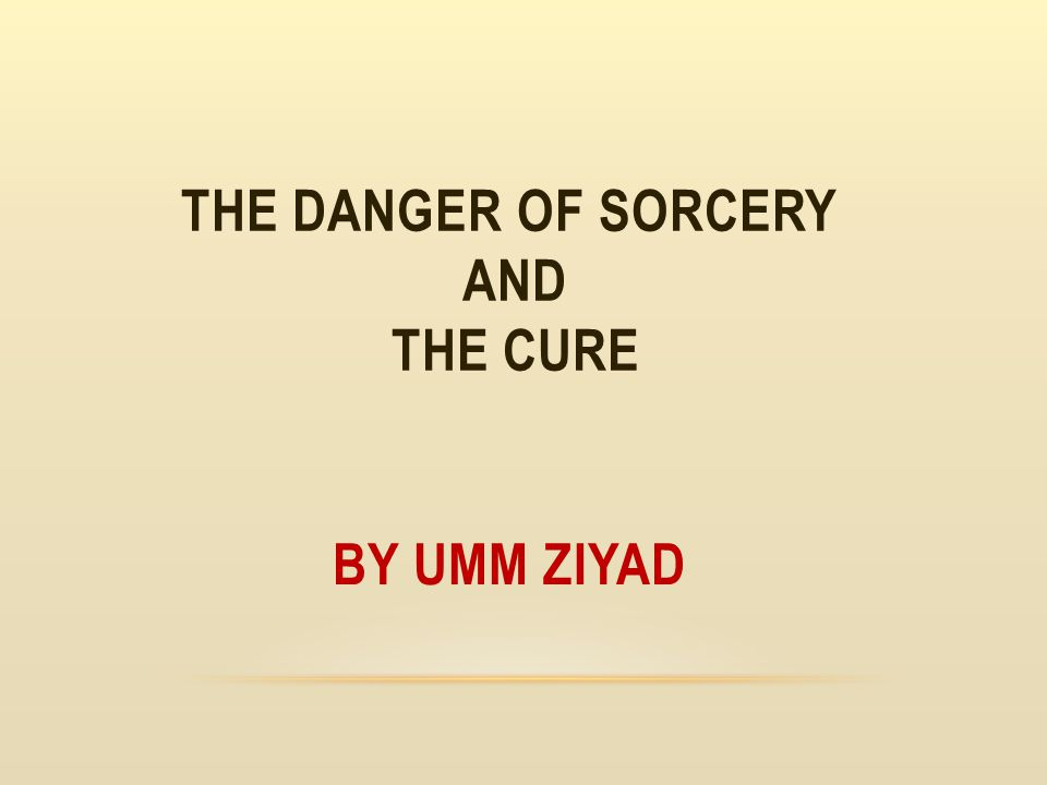 THE DANGER OF SORCERY AND THE CURE BY UMM ZIYAD