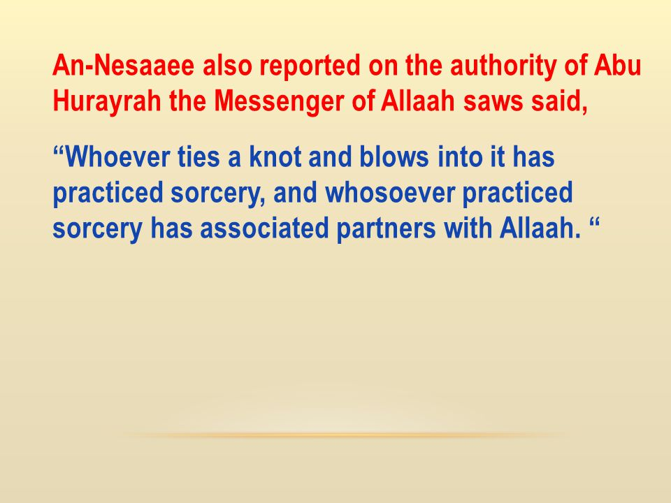 """An-Nesaaee also reported on the authority of Abu Hurayrah the Messenger of Allaah saws said, """"Whoever ties a knot and blows into it has practiced sorc"""