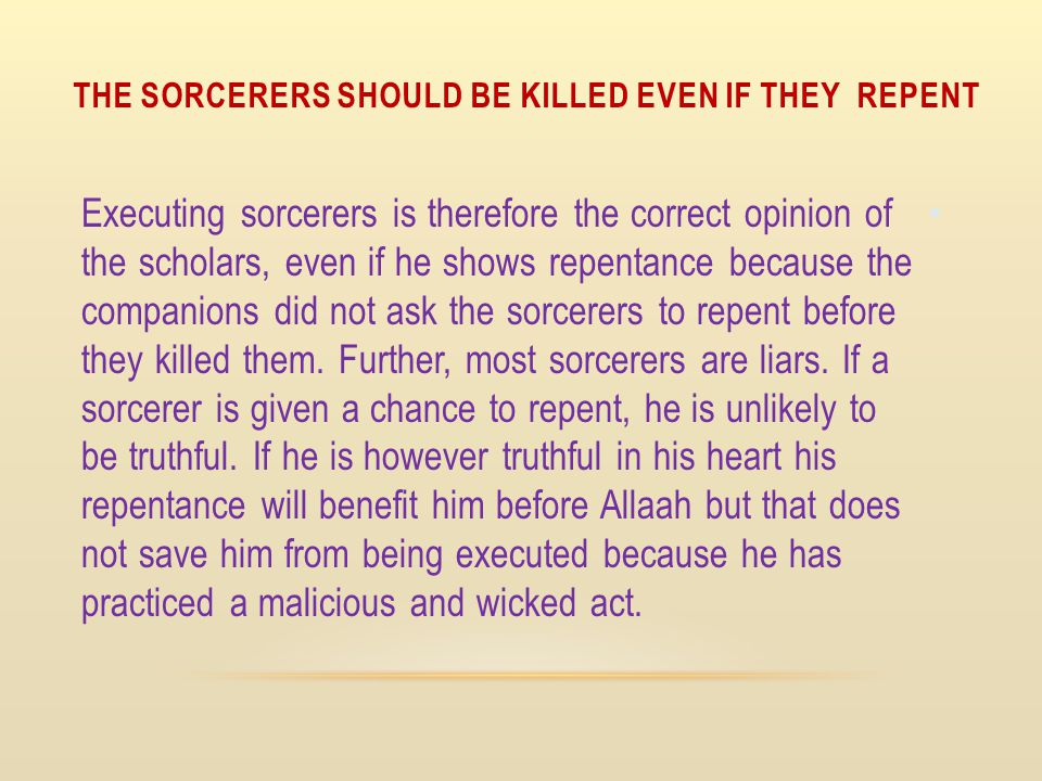 THE SORCERERS SHOULD BE KILLED EVEN IF THEY REPENT Executing sorcerers is therefore the correct opinion of the scholars, even if he shows repentance b
