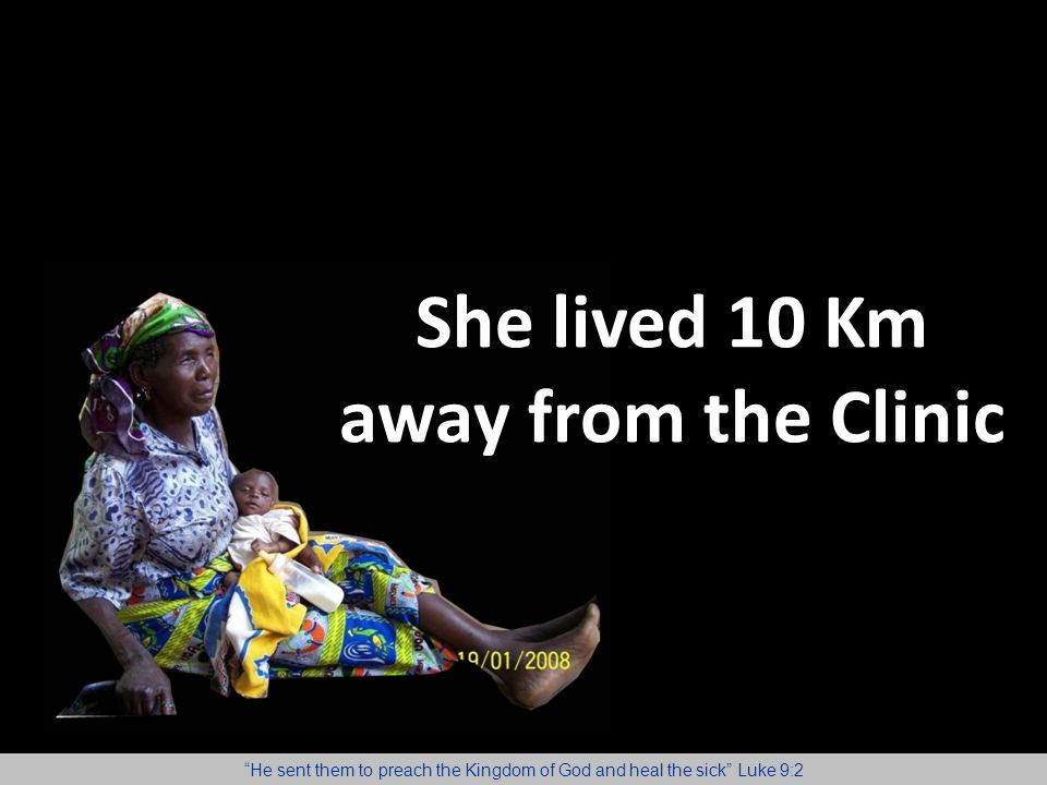 "She lived 10 Km away from the Clinic ""He sent them to preach the Kingdom of God and heal the sick"" Luke 9:2"
