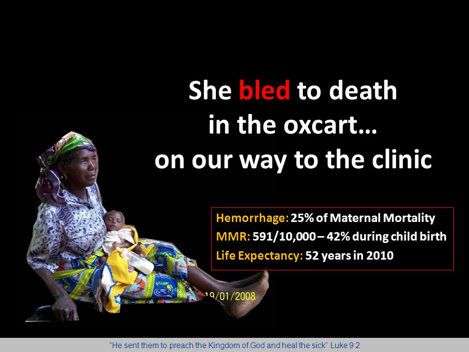 She bled to death in the oxcart… on our way to the clinic Hemorrhage: 25% of Maternal Mortality MMR: 591/10,000 – 42% during child birth Life Expectan