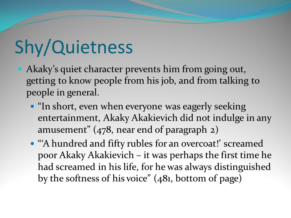 """Shy/Quietness Akaky's quiet character prevents him from going out, getting to know people from his job, and from talking to people in general. """"In sho"""