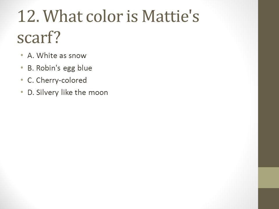12.What color is Mattie s scarf. A. White as snow B.