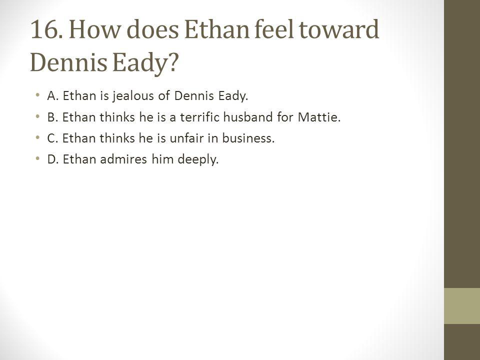 16.How does Ethan feel toward Dennis Eady. A. Ethan is jealous of Dennis Eady.