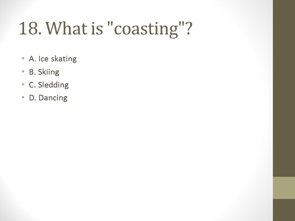 18. What is coasting ? A. Ice skating B. Skiing C. Sledding D. Dancing