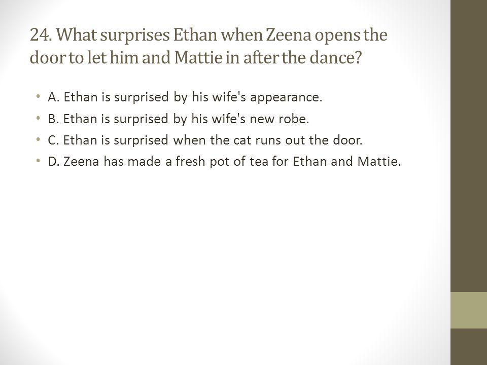 24.What surprises Ethan when Zeena opens the door to let him and Mattie in after the dance.