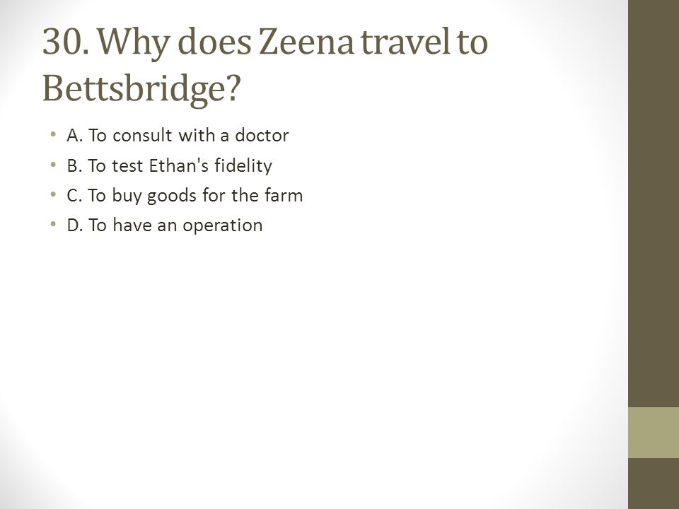 30.Why does Zeena travel to Bettsbridge. A. To consult with a doctor B.