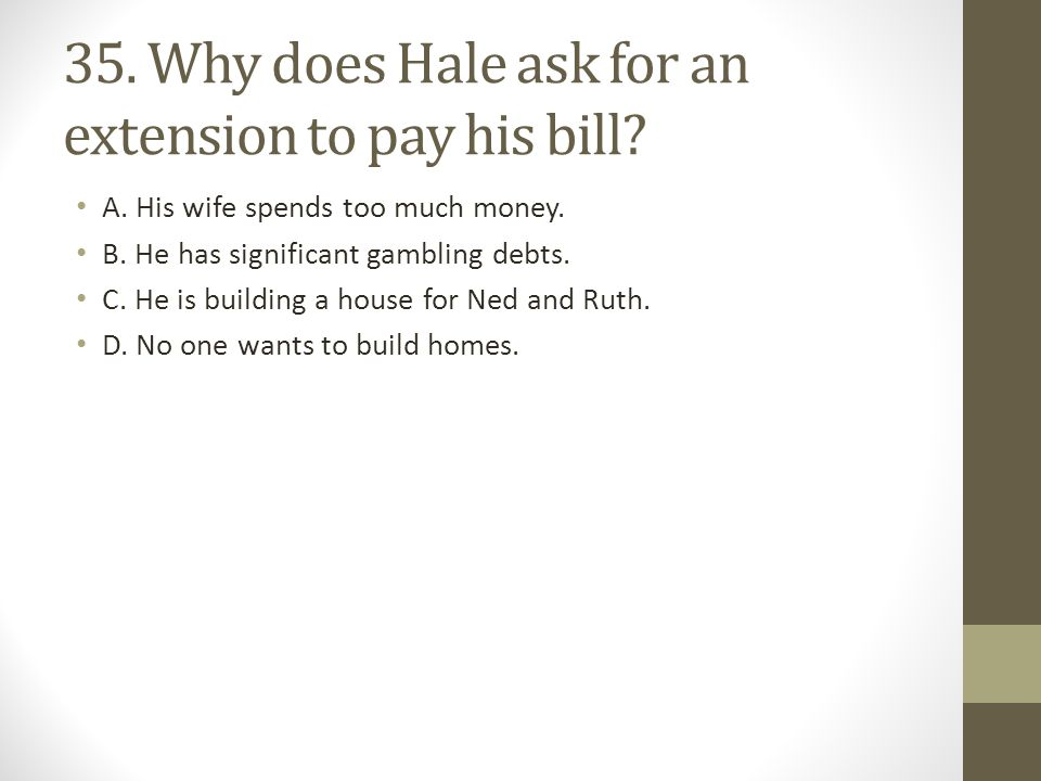 35.Why does Hale ask for an extension to pay his bill.