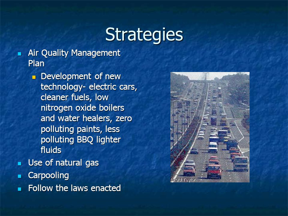 Strategies Air Quality Management Plan Air Quality Management Plan Development of new technology- electric cars, cleaner fuels, low nitrogen oxide boilers and water healers, zero polluting paints, less polluting BBQ lighter fluids Development of new technology- electric cars, cleaner fuels, low nitrogen oxide boilers and water healers, zero polluting paints, less polluting BBQ lighter fluids Use of natural gas Use of natural gas Carpooling Carpooling Follow the laws enacted Follow the laws enacted