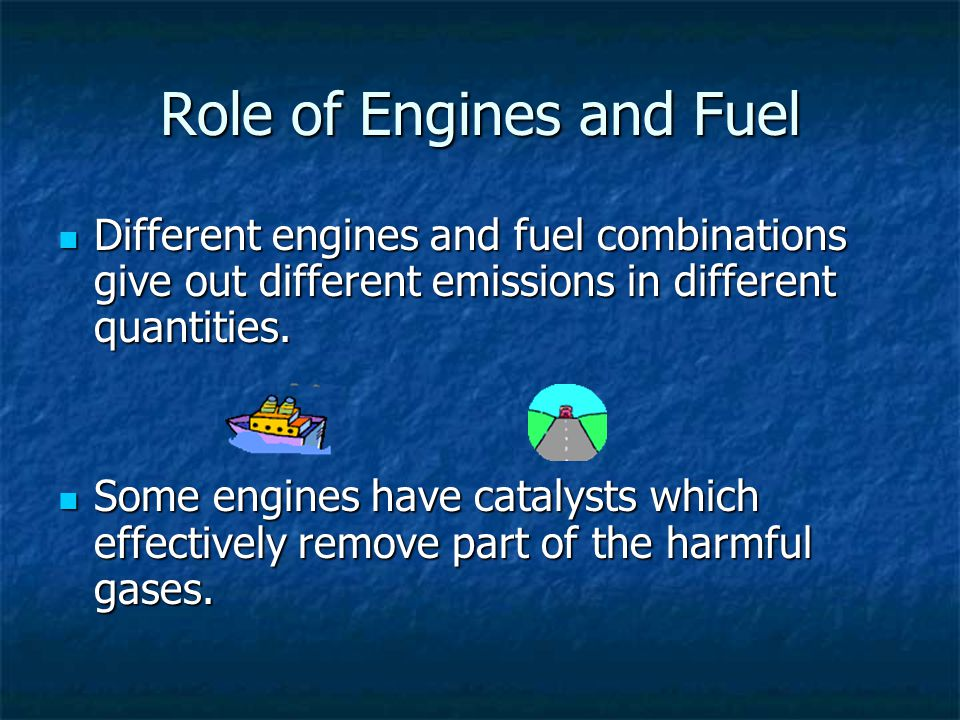Role of Engines and Fuel Different engines and fuel combinations give out different emissions in different quantities.