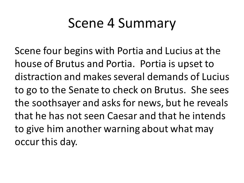 Scene 4 Summary Scene four begins with Portia and Lucius at the house of Brutus and Portia. Portia is upset to distraction and makes several demands o